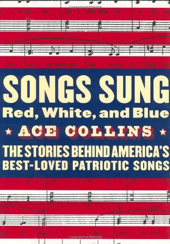 Songs Sung Red, White, and Blue: The Stories Behind America's Best-Loved Patriotic Songs - Ace Collins