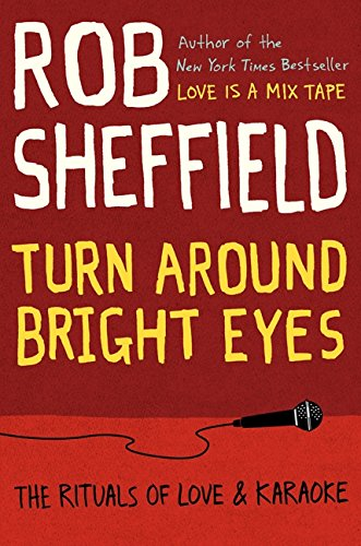 Turn Around Bright Eyes: The Rituals of Love and Karaoke - Rob Sheffield