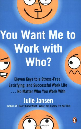 You Want Me to Work with Who?: Eleven Keys to a Stress-Free, Satisfying, and Successful Work Life . . . No Matt er Who You Work With - Julie Jansen