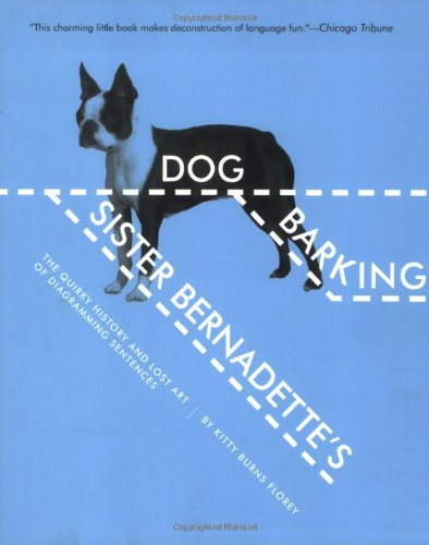 Sister Bernadette's Barking Dog: The Quirky History and Lost Art of Diagramming Sentences - Kitty Burns Florey