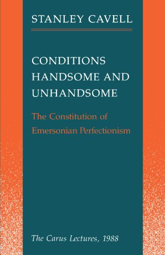 Conditions Handsome and Unhandsome: The Constitution of Emersonian Perfectionism:  The Carus Lectures, 1988 - Stanley Cavell