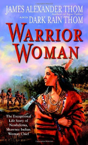Warrior Woman: The Exceptional Life Story of Nonhelema, Shawnee Indian Woman Chief - JAMES ALEXANDER Thom, Dark Rain Thom