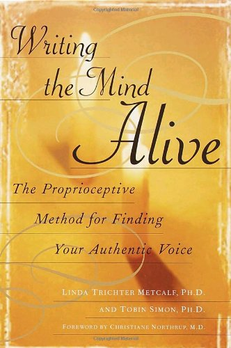 Writing the Mind Alive: The Proprioceptive Method for Finding Your Authentic Voice - Linda Trichter Metcalf, Tobin Simon