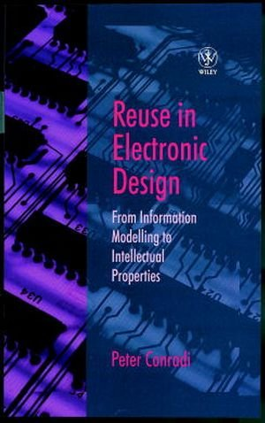Reuse in Electronic Design: From Information Modelling to Intellectual Properties (Series Monographs in Applied Toxicology) - Peter Conradi