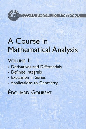 A Course in Mathematical Analysis Volume 1: Derivatives and Differentials; Definite Integrals; Expansion in Series; Applications to Geometry (Dover Books on Mathematics) - Edouard Goursat