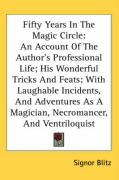 Fifty Years in the Magic Circle: An Account of the Author's Professional Life; His Wonderful Tricks and Feats; With Laughable Incidents, and Adventure