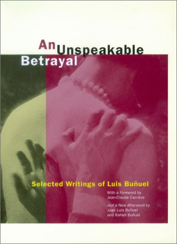 An Unspeakable Betrayal: Selected Writings of Luis Bu?uel - Luis Bu?uel