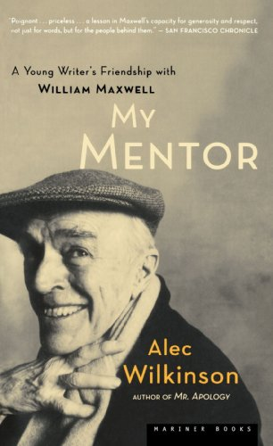 My Mentor: A Young Writer's Friendship with William Maxwell - Alec Wilkinson