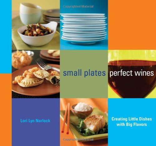 Small Plates, Perfect Wines: Creating Little Dishes with Big Flavors - Lori Lyn Narlock