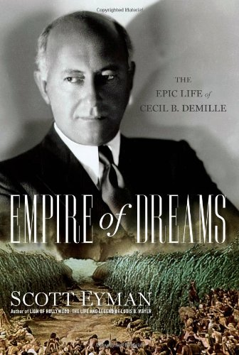 Empire of Dreams: The Epic Life of Cecil B. DeMille - Scott Eyman