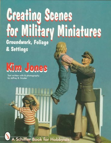 Creating Scenes for Military Miniatures: Groundwork, Foliage,  &  Settings (Schiffer Book for Hobbyists) - Kim Jones; Jeffrey B. Snyder