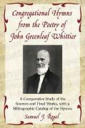 Congregational Hymns from the Poetry of John Greenleaf Whittier: A Comparative Study of the Sources and Final Works, with a Bibliographic Catalog of t