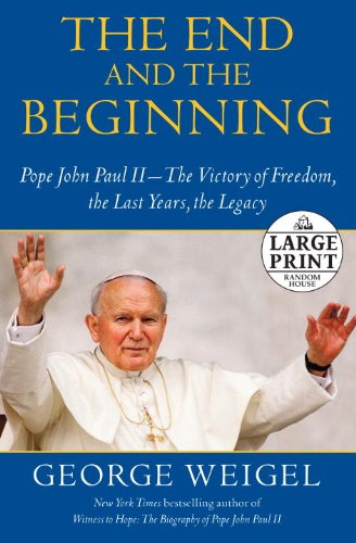 The End and the Beginning: Pope John Paul II -- The Victory of Freedom, the Last Years, the Legacy (Random House Large Print) - George Weigel