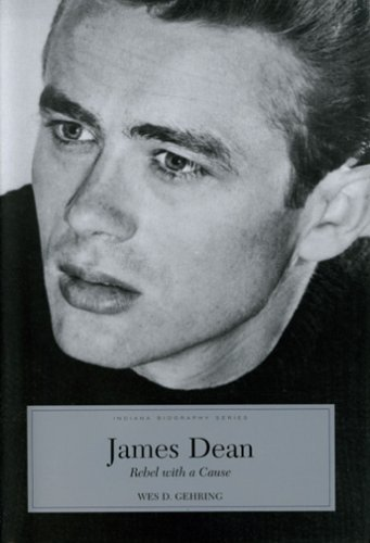 James Dean: Rebel With A Cause (Indiana Biography) - Wes D. Gehring