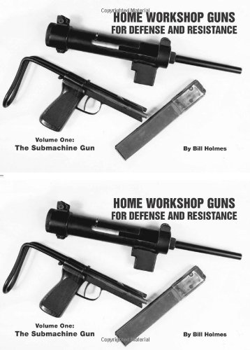 The Submachine Gun (Home Workshop Guns for Defense  &  Resistance, Vol. 1) - Bill Holmes