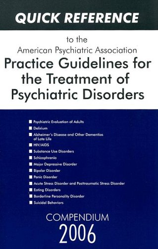 Quick Reference to the American Psychiatric Association Practice Guidelines for the Treatment of Psychiatric Disorders: Compendium 2006 - American Psychiatric Association