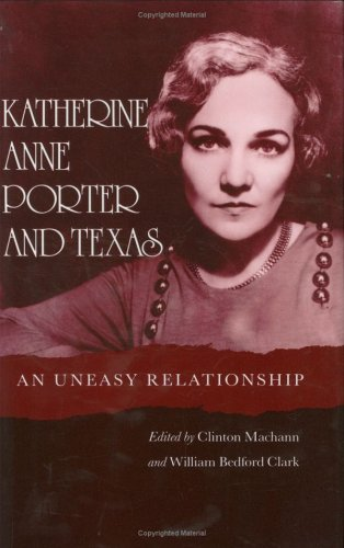 Katherine Anne Porter and Texas: An Uneasy Relationship - Clinton Machann; William Bedford Clark