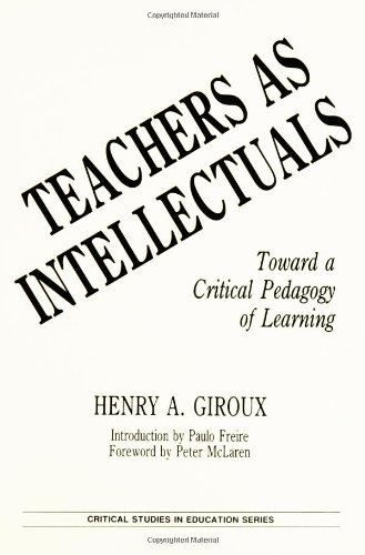 Teachers as Intellectuals: Toward a Critical Pedagogy of Learning (Critical Studies in Education Series) - Henry A. Giroux