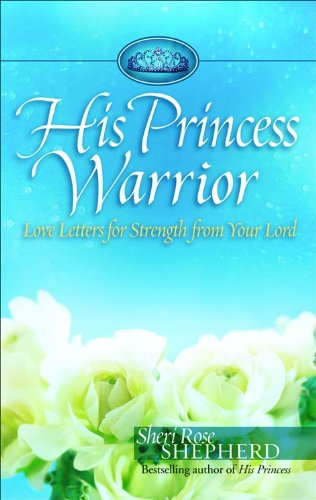 His Princess Warrior: Love Letters for Strength from Your Lord - Sheri Rose Shepherd