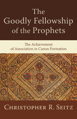 The Goodly Fellowship of the Prophets: The Achievement of Association in Canon Formation (Acadia Studies in Bible and Theology) - Christopher R. Seitz