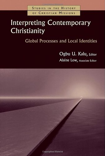 Interpreting Contemporary Christianity: Global Processes and Local Identities (Studies in the History of Christian Missions) - Ogbu Kalu; Alaine Low