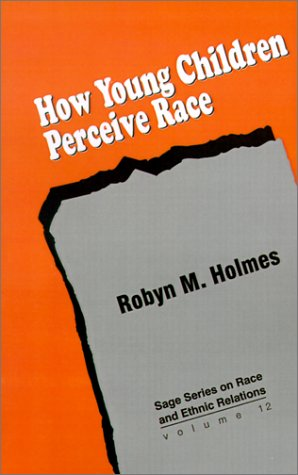 How Young Children Perceive Race (SAGE Series on Race and Ethnic Relations, Vol. 12) - Robyn M. Holmes