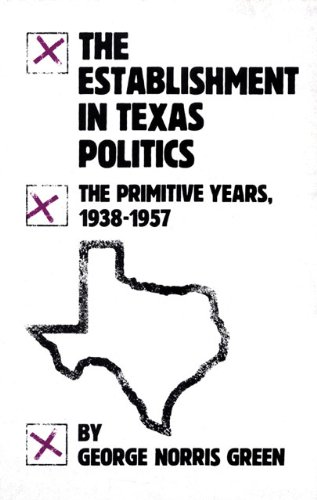 The Establishment in Texas Politics: The Primitive Years, 1938?57 - George Norris Green