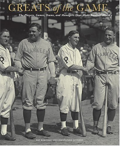 Greats of the Game: The Players, Games, Teams, and Managers That Made Baseball History - Ray Robinson, Christopher Jennison