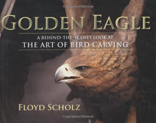 Golden Eagle, The: A Behind-the-Scenes Look at the Art of Bird Carving - Floyd Scholz