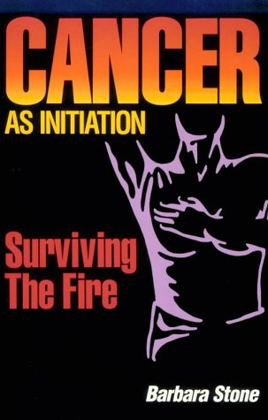 Cancer As Initiation: Surviving the Fire A Guide for Living With Cancer for Patient, Provider, Spouse, Family, or Friend - Barbara Stone