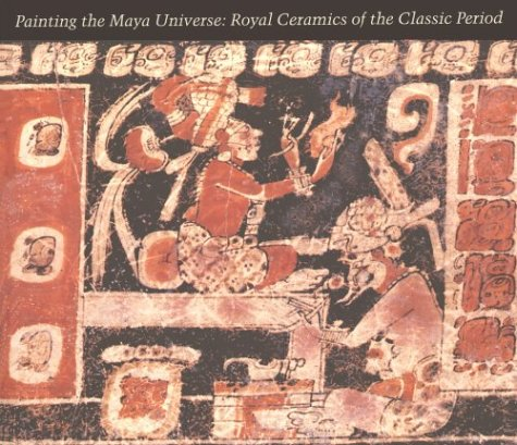Painting the Maya Universe: Royal Ceramics of the Classic Period (Duke University Museum of Art) - Dorie Reents-Budet