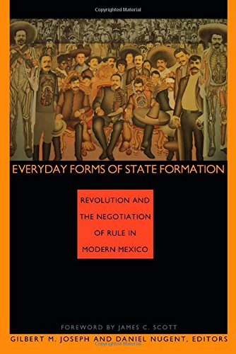 Everyday Forms of State Formation: Revolution and the Negotiation of Rule in Modern Mexico - Gilbert M. Joseph; Daniel Nugent