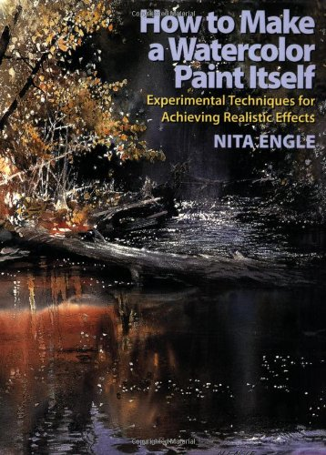 How to Make a Watercolor Paint Itself: Experimental Techniques for Achieving Realistic Effects - Nita Engle
