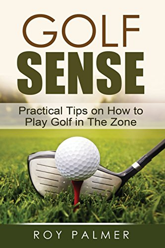 Golf Sense: Practical Tips on How to Play Golf in the Zone - Roy Palmer