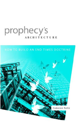 Prophecy's Architecture: How to Build an End-Times Doctrine - Cameron Fultz