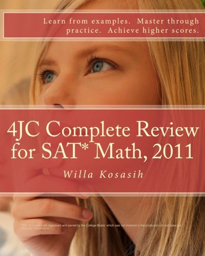 4JC Complete Review for SAT* Math, 2011: Learn from examples. Master through practice. Achieve higher scores. - Willa Kosasih
