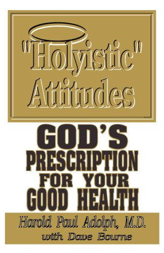 Holyistic Attitudes: God's Prescription for Your Good Health - Harold Paul Adolph M.D.; Dave Bourne