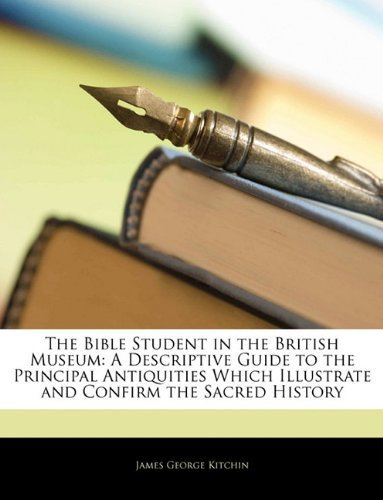 The Bible Student in the British Museum: A Descriptive Guide to the Principal Antiquities Which Illustrate and Confirm the Sacred History - James George Kitchin