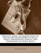 Primitive Music: An Inquiry Into the Origin and Development of Music, Songs, Instruments, Dances, and Pantomimes of Savage Races
