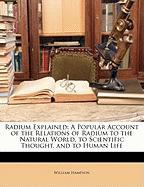 Radium Explained: A Popular Account of the Relations of Radium to the Natural World, to Scientific Thought, and to Human Life - Hampson, William