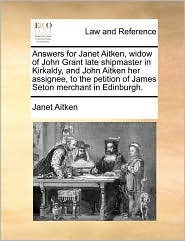Answers for Janet Aitken, Widow of John Grant Late Shipmaster in Kirkaldy, and John Aitken Her Assignee, to the Petition of James Seton Merchant in Ed