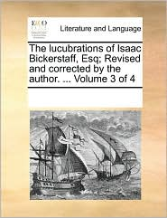 The Lucubrations of Isaac Bickerstaff, Esq; Revised and Corrected by the Author. ... Volume 3 of 4