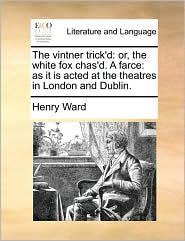The Vintner Trick'd: Or, the White Fox Chas'd. a Farce: As It Is Acted at the Theatres in London and Dublin.
