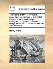 The Works of Mr. Henry Ward, Comedian. Consisting of Dramatick Pieces, Poems, Prologues, Epilogues, Epigrams, Epitaphs, Songs, Tales, &C. ... the Thir