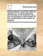 Observations Upon the Oath of Allegiance, as Prescribed by the Enrolling ACT. Addressed to the Inhabitants of the North of Ireland. - Multiple Contributors, See Notes