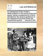 An Abridgment of the Modern Determinations in the Courts of Law and Equity: Being a Supplement to Viner's Abridgment. by Several Gentlemen in the Res - Multiple Contributors, See Notes
