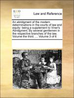An abridgment of the modern determinations in the courts of law and equity: being a supplement to Viner's Abridgment. By several gentlemen in the respective branches of the law. Volume the third. ... Volume 3 of 6