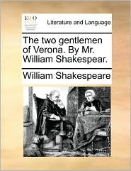 The Two Gentlemen of Verona. by Mr. William Shakespear.
