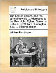 The Broken Cistern, and the Springing Well: Addressed to the REV. John Ryland Senior, at Enfield. by William Huntington, S.S. ... Second Edition.