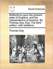 Reflections Upon the Present State of England, and the Independence of America. by Thomas Day, Esq; The Third Edition: With Additions.
